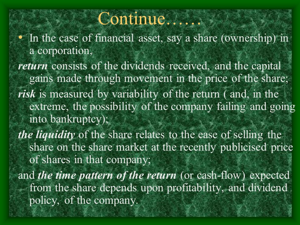 Continue…… In the case of financial asset, say a share (ownership) in a corporation, return consists of the dividends received, and the capital gains