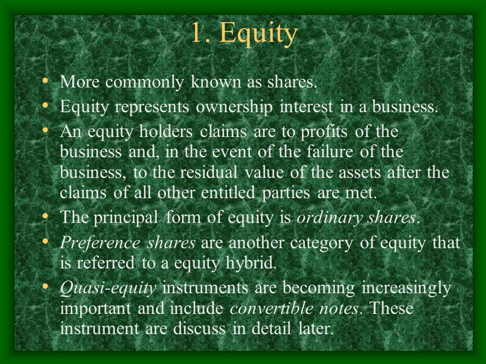 1. Equity More commonly known as shares. Equity represents ownership interest in a business. An equity holders claims are to profits of the business a