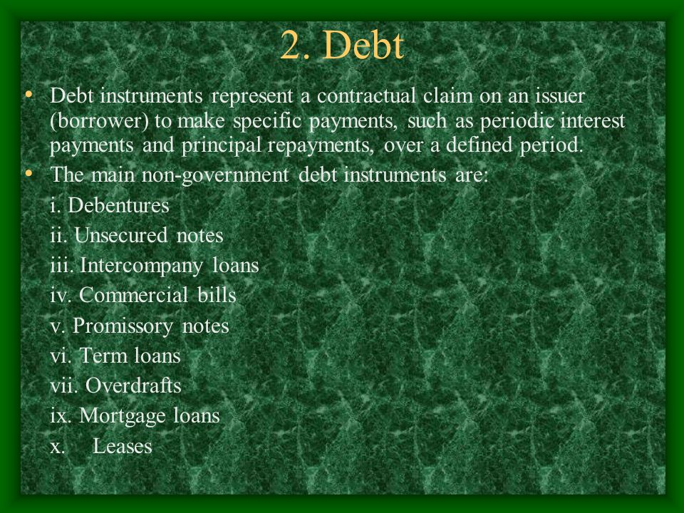 2. Debt Debt instruments represent a contractual claim on an issuer (borrower) to make specific payments, such as periodic interest payments and princ