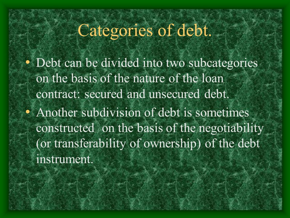 Categories of debt. Debt can be divided into two subcategories on the basis of the nature of the loan contract: secured and unsecured debt. Another su