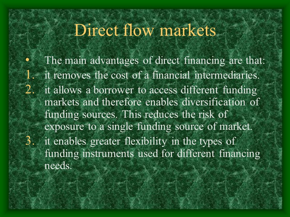 Direct flow markets The main advantages of direct financing are that: 1. it removes the cost of a financial intermediaries. 2. it allows a borrower to
