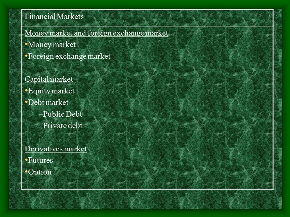 Financial Markets Money market and foreign exchange market Money market Foreign exchange market Capital market Equity market Debt market –Public Debt