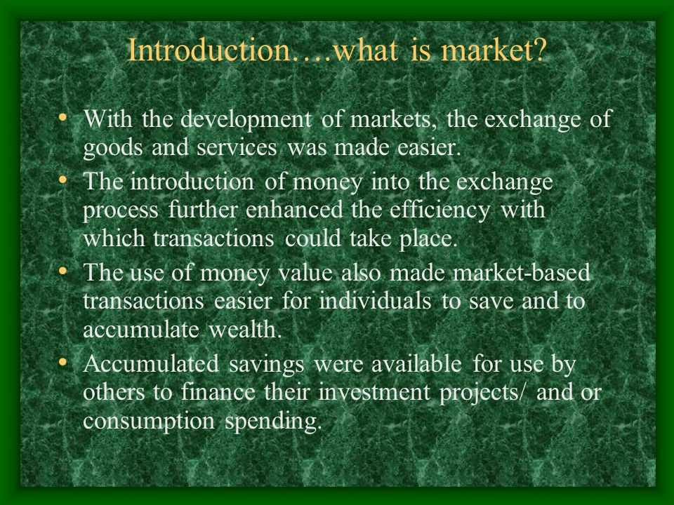 Introduction….what is market? With the development of markets, the exchange of goods and services was made easier. The introduction of money into the