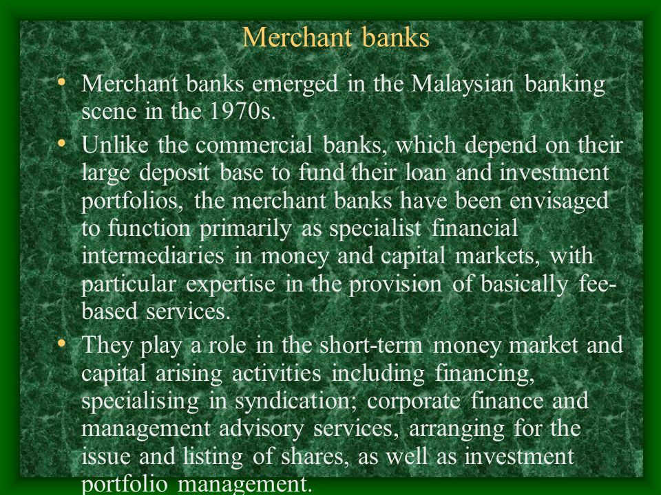Merchant banks Merchant banks emerged in the Malaysian banking scene in the 1970s. Unlike the commercial banks, which depend on their large deposit ba