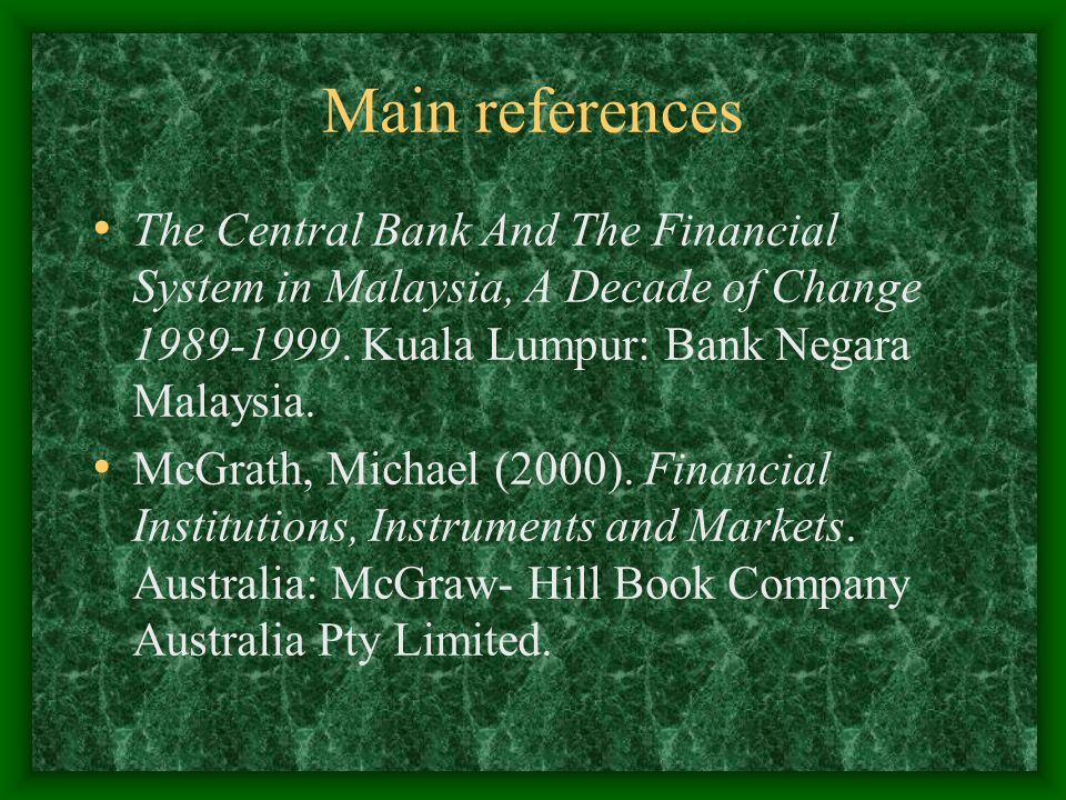 Main references The Central Bank And The Financial System in Malaysia, A Decade of Change 1989-1999. Kuala Lumpur: Bank Negara Malaysia. McGrath, Mich