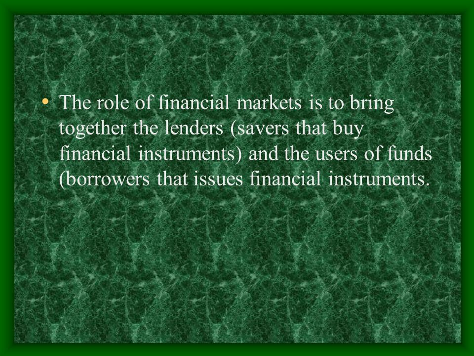 The role of financial markets is to bring together the lenders (savers that buy financial instruments) and the users of funds (borrowers that issues f