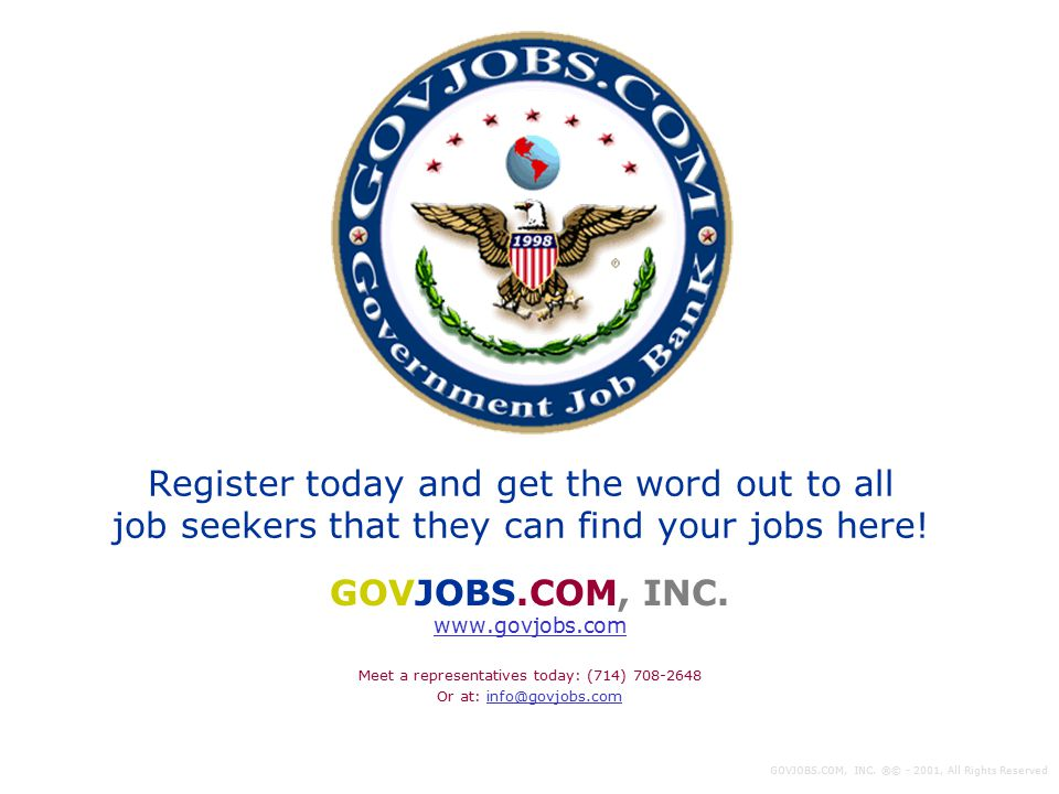 Register today and get the word out to all job seekers that they can find your jobs here! GOVJOBS.COM, INC. www.govjobs.com Meet a representatives tod