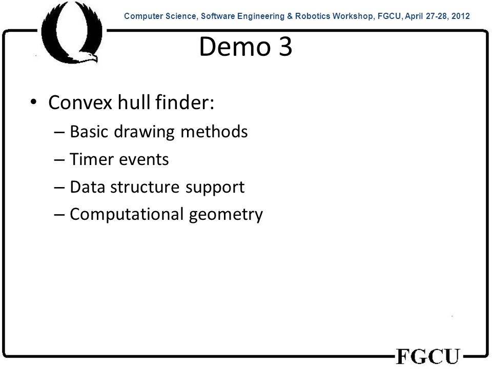 Demo 3 Convex hull finder: – Basic drawing methods – Timer events – Data structure support – Computational geometry Computer Science, Software Engineering & Robotics Workshop, FGCU, April 27-28, 2012