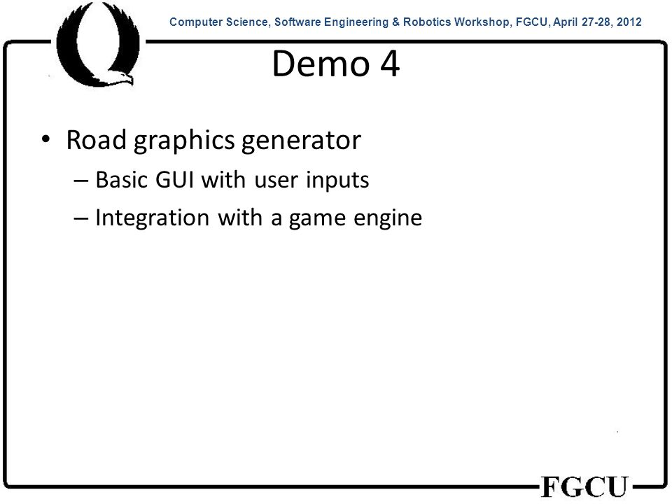 Demo 4 Road graphics generator – Basic GUI with user inputs – Integration with a game engine Computer Science, Software Engineering & Robotics Workshop, FGCU, April 27-28, 2012