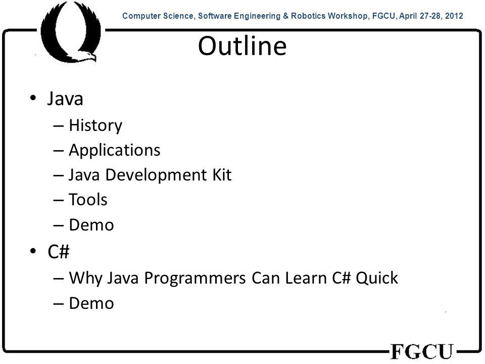Java: History JDK 1.0 (January 23, 1996) JDK 1.1 (February 19, 1997) J2SE 1.2 (December 8, 1998) J2SE 1.3 (May 8, 2000) J2SE 1.4 (February 6, 2002) J2SE 5.0 (September 30, 2004) Java SE 6 (December 11, 2006) Java SE 7 (July 28, 2011) Computer Science, Software Engineering & Robotics Workshop, FGCU, April 27-28, 2012