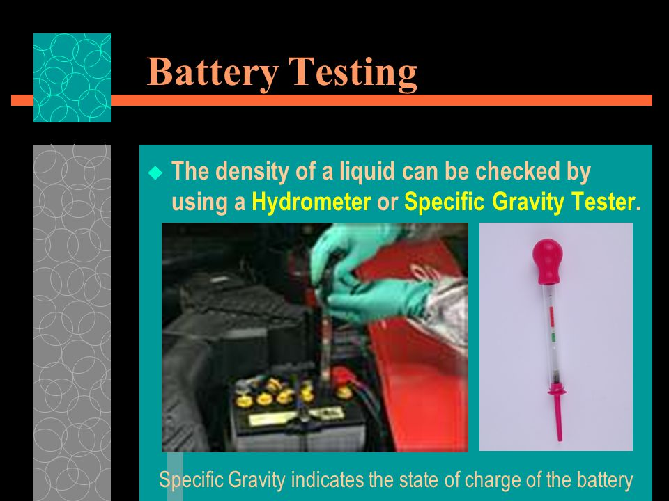Battery Testing  The density of a liquid can be checked by using a Hydrometer or Specific Gravity Tester. Specific Gravity indicates the state of cha