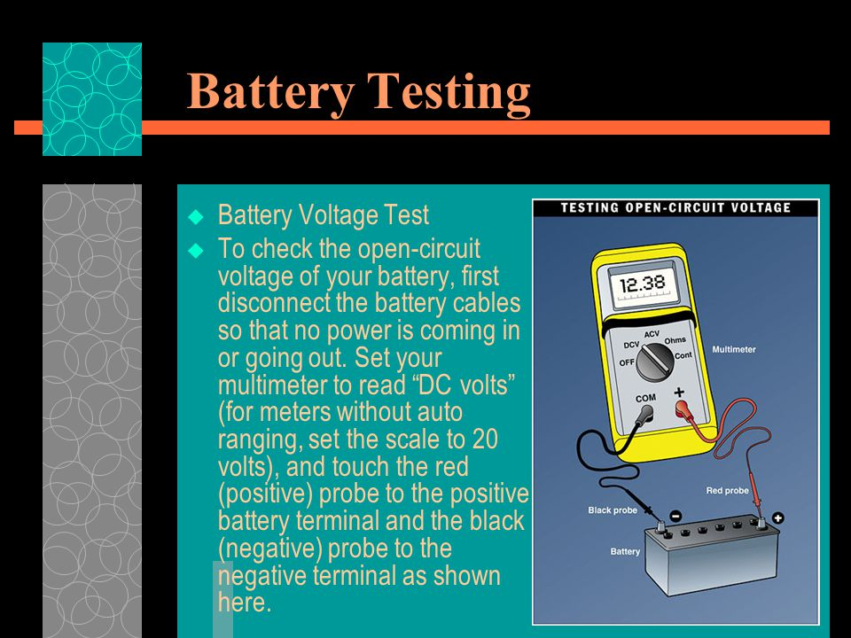 Battery Testing  Battery Voltage Test  To check the open-circuit voltage of your battery, first disconnect the battery cables so that no power is co
