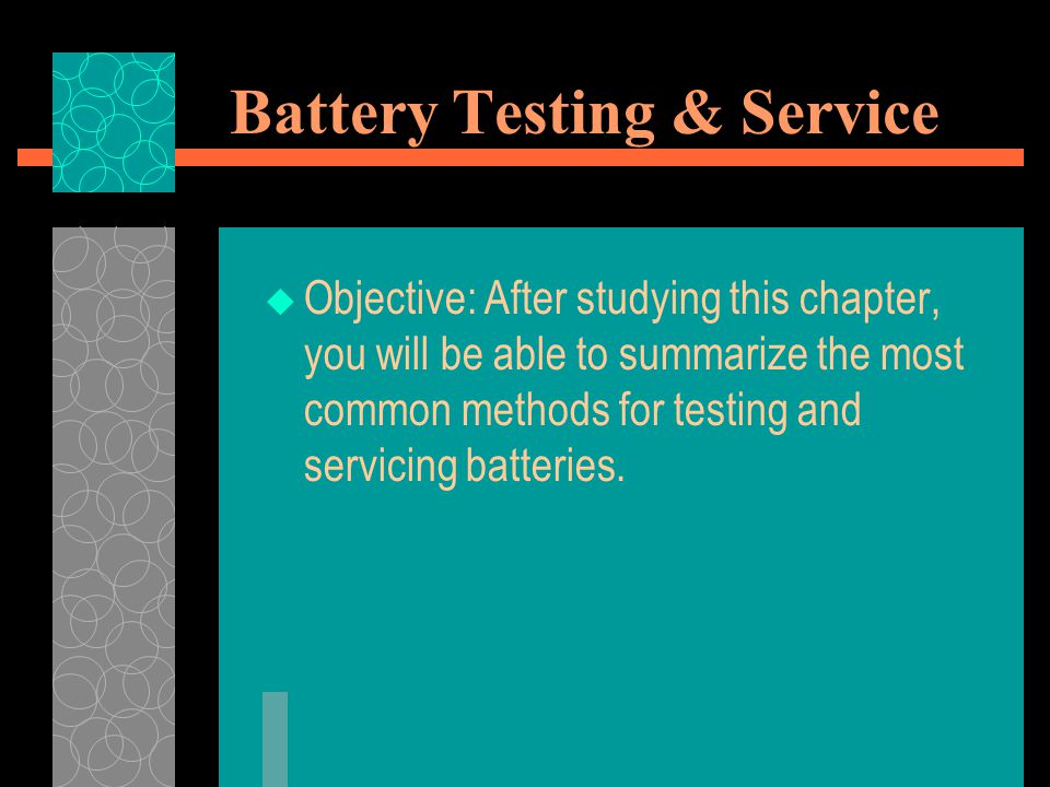 Battery Testing & Service  Objective: After studying this chapter, you will be able to summarize the most common methods for testing and servicing ba