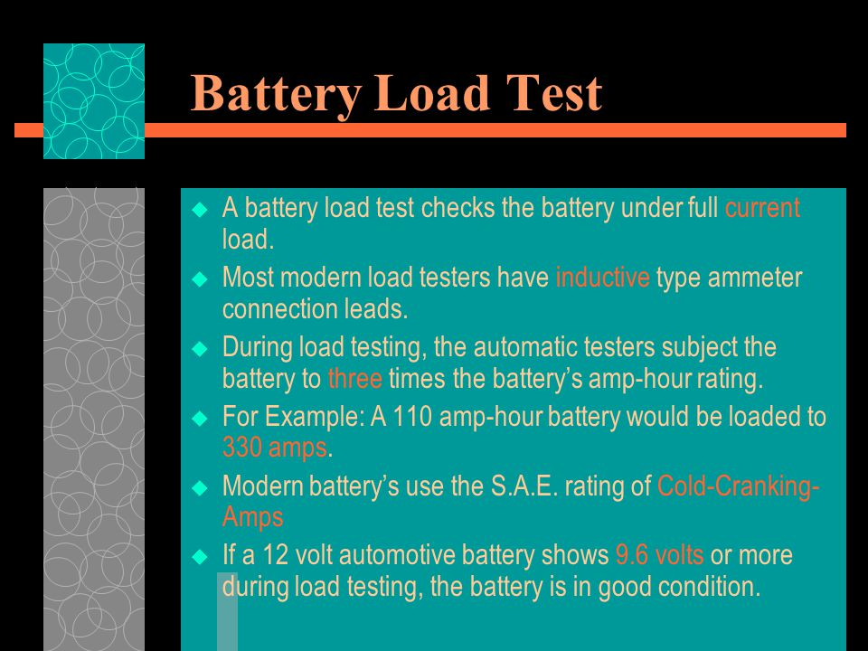 Battery Load Test  A battery load test checks the battery under full current load.  Most modern load testers have inductive type ammeter connection