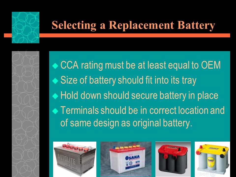 Selecting a Replacement Battery  CCA rating must be at least equal to OEM  Size of battery should fit into its tray  Hold down should secure batter