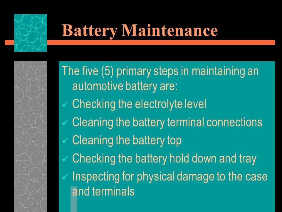 Battery Maintenance The five (5) primary steps in maintaining an automotive battery are: Checking the electrolyte level Cleaning the battery terminal