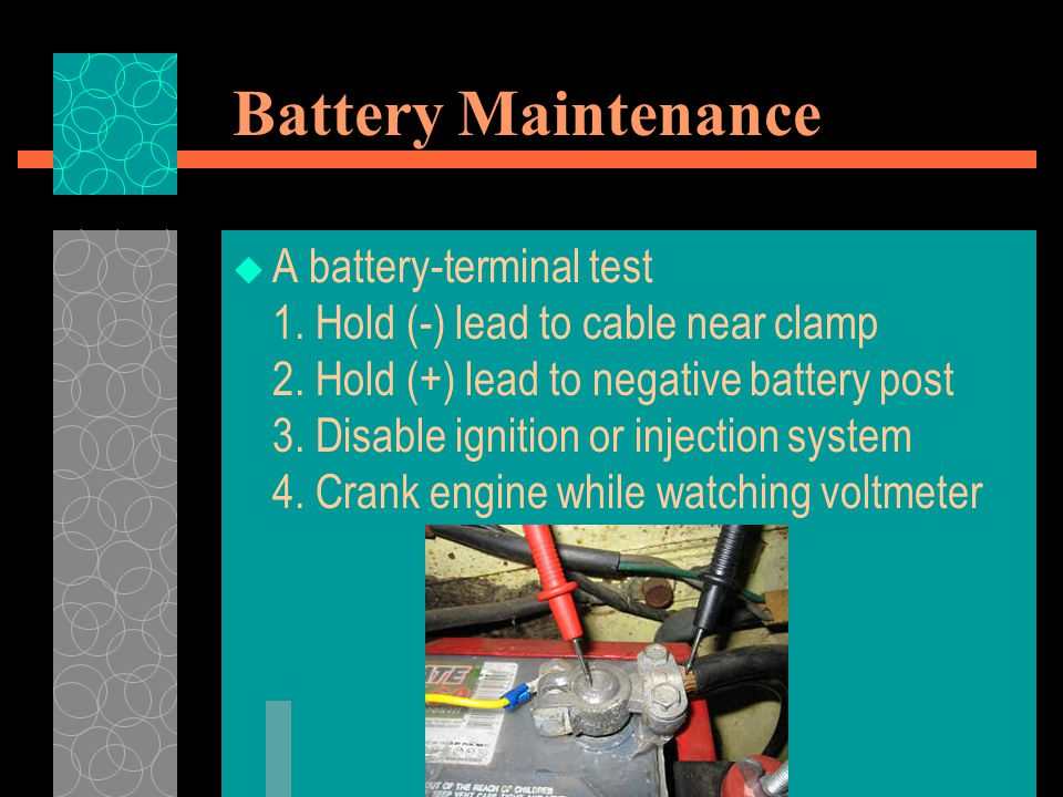 Battery Maintenance  A battery-terminal test 1. Hold (-) lead to cable near clamp 2. Hold (+) lead to negative battery post 3. Disable ignition or in