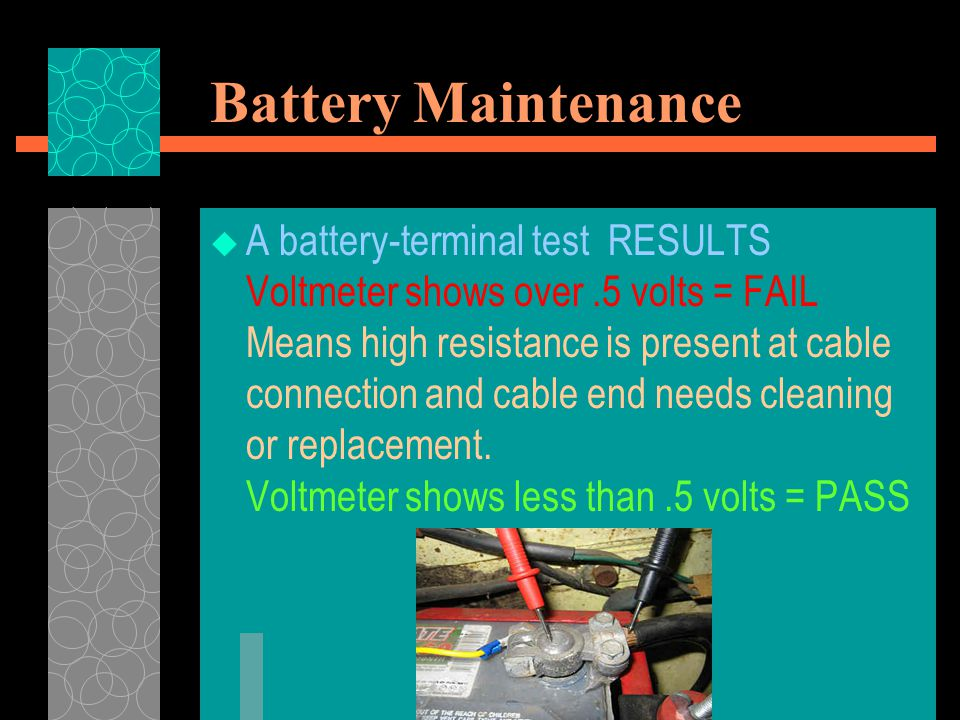 Battery Maintenance  Preventing Terminal Corrosion Coat the connection with petroleum jelly or white grease, this will help prevent corrosion from battery gasses.