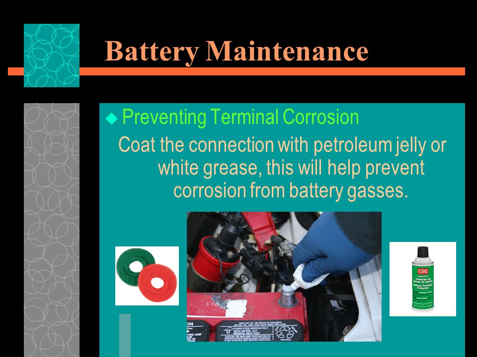 Battery Maintenance  Preventing Terminal Corrosion Coat the connection with petroleum jelly or white grease, this will help prevent corrosion from ba