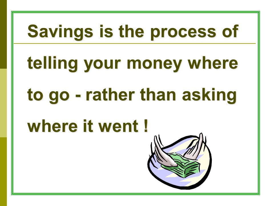 Savings is the process of telling your money where to go - rather than asking where it went !