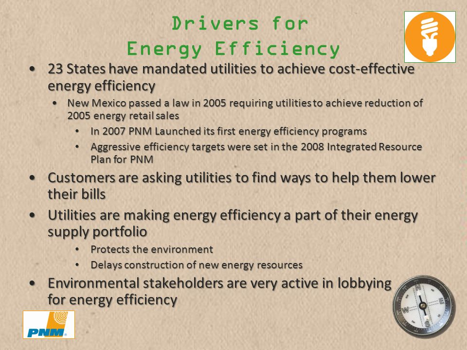 Drivers for Energy Efficiency 23 States have mandated utilities to achieve cost-effective energy efficiency23 States have mandated utilities to achieve cost-effective energy efficiency New Mexico passed a law in 2005 requiring utilities to achieve reduction of 2005 energy retail salesNew Mexico passed a law in 2005 requiring utilities to achieve reduction of 2005 energy retail sales In 2007 PNM Launched its first energy efficiency programs In 2007 PNM Launched its first energy efficiency programs Aggressive efficiency targets were set in the 2008 Integrated Resource Plan for PNM Aggressive efficiency targets were set in the 2008 Integrated Resource Plan for PNM Customers are asking utilities to find ways to help them lower their billsCustomers are asking utilities to find ways to help them lower their bills Utilities are making energy efficiency a part of their energy supply portfolioUtilities are making energy efficiency a part of their energy supply portfolio Protects the environment Protects the environment Delays construction of new energy resources Delays construction of new energy resources Environmental stakeholders are very active in lobbying for energy efficiencyEnvironmental stakeholders are very active in lobbying for energy efficiency