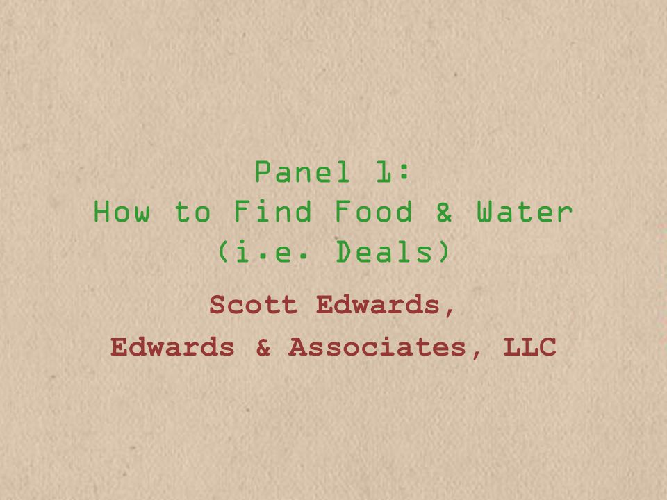 Panel 1: How to Find Food & Water (i.e. Deals) Scott Edwards, Edwards & Associates, LLC