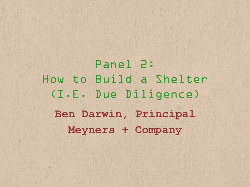 Panel 2: How to Build a Shelter (I.E. Due Diligence) Ben Darwin, Principal Meyners + Company