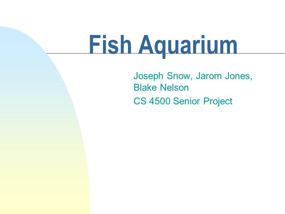 Fish Aquarium Joseph Snow, Jarom Jones, Blake Nelson CS 4500 Senior Project