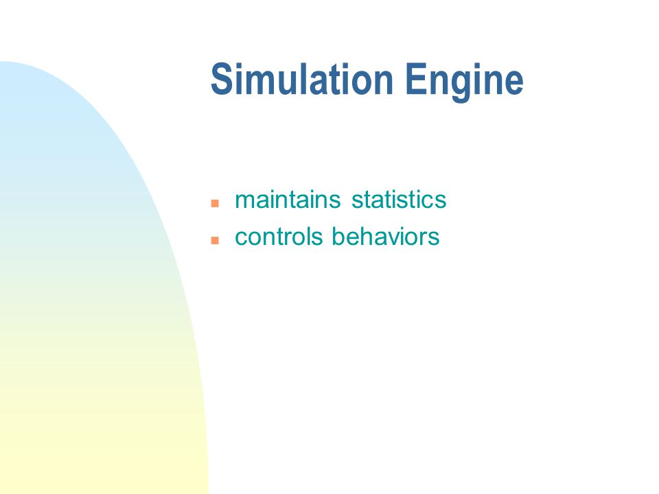 Simulation Engine n maintains statistics n controls behaviors