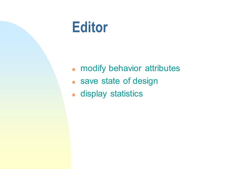 Editor n modify behavior attributes n save state of design n display statistics