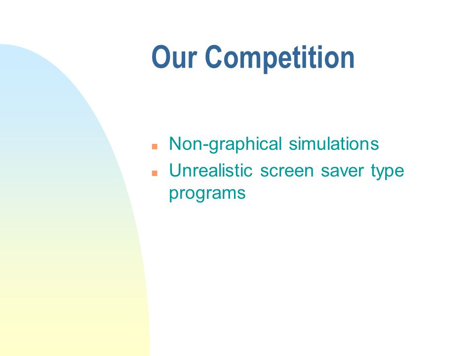Our Competition n Non-graphical simulations n Unrealistic screen saver type programs