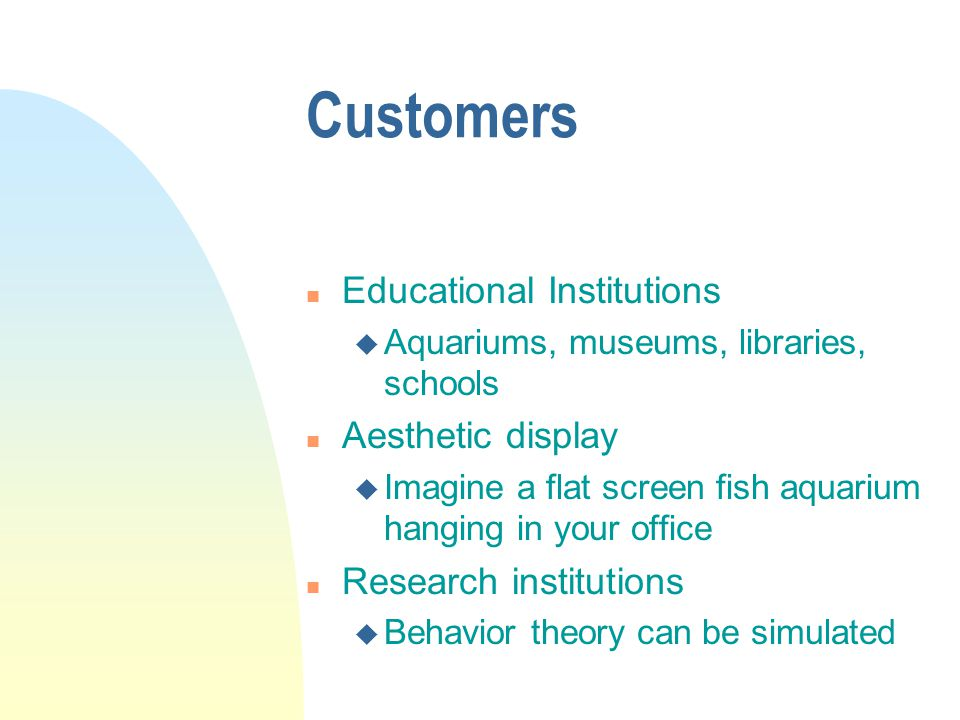 Customers n Educational Institutions u Aquariums, museums, libraries, schools n Aesthetic display u Imagine a flat screen fish aquarium hanging in your office n Research institutions u Behavior theory can be simulated