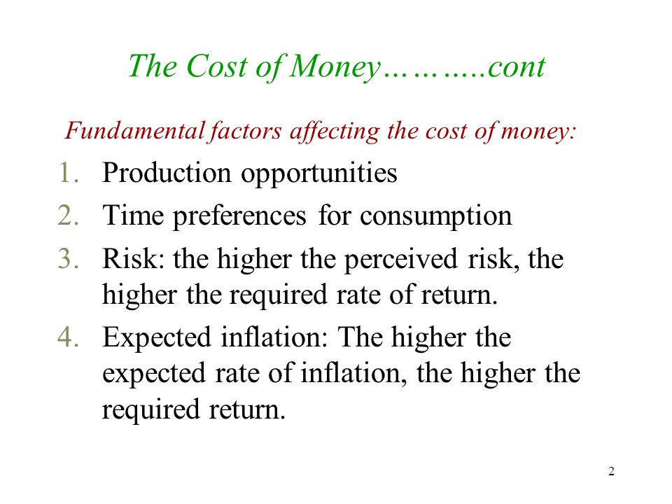 2 The Cost of Money………..cont Fundamental factors affecting the cost of money: 1.Production opportunities 2.Time preferences for consumption 3.Risk: the higher the perceived risk, the higher the required rate of return.