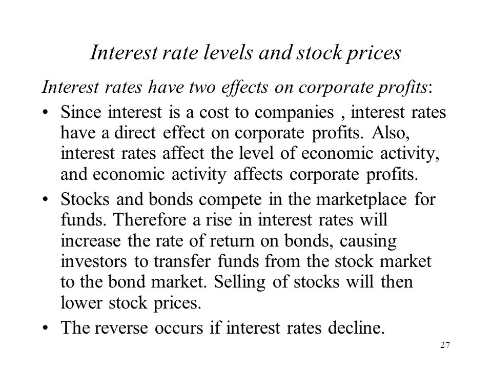 27 Interest rate levels and stock prices Interest rates have two effects on corporate profits: Since interest is a cost to companies, interest rates have a direct effect on corporate profits.