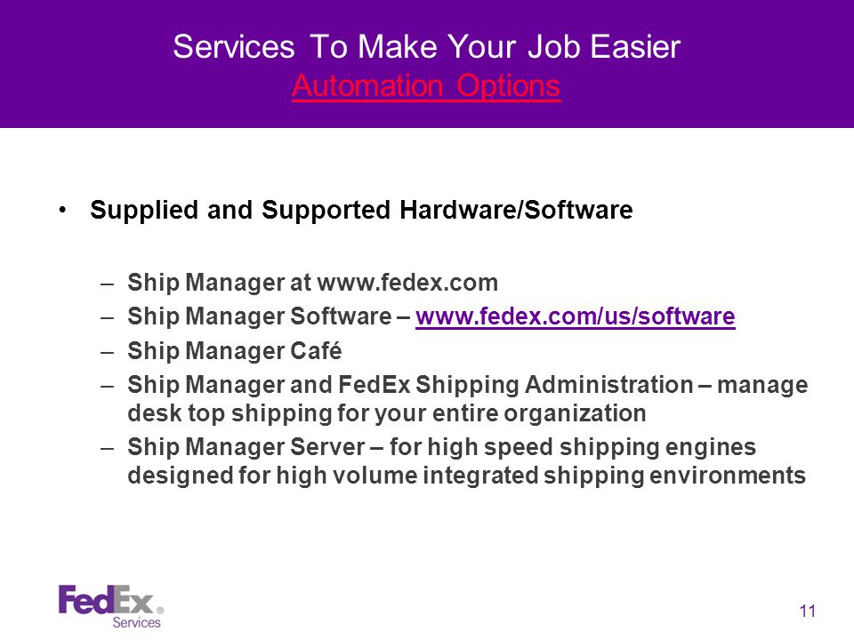 11 Services To Make Your Job Easier Automation Options Supplied and Supported Hardware/Software –Ship Manager at www.fedex.com –Ship Manager Software – www.fedex.com/us/softwarewww.fedex.com/us/software –Ship Manager Café –Ship Manager and FedEx Shipping Administration – manage desk top shipping for your entire organization –Ship Manager Server – for high speed shipping engines designed for high volume integrated shipping environments