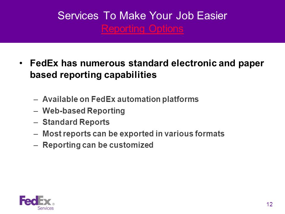 12 Services To Make Your Job Easier Reporting Options FedEx has numerous standard electronic and paper based reporting capabilities –Available on FedEx automation platforms –Web-based Reporting –Standard Reports –Most reports can be exported in various formats –Reporting can be customized
