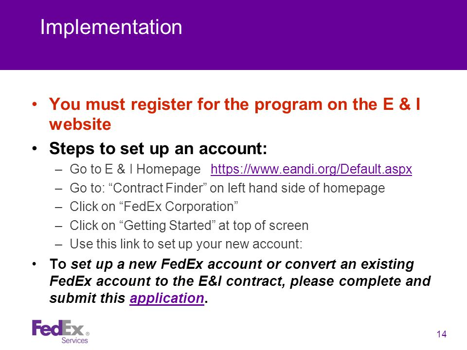 14 Implementation You must register for the program on the E & I website Steps to set up an account: –Go to E & I Homepage https://www.eandi.org/Default.aspx https://www.eandi.org/Default.aspx –Go to: Contract Finder on left hand side of homepage –Click on FedEx Corporation –Click on Getting Started at top of screen –Use this link to set up your new account: To set up a new FedEx account or convert an existing FedEx account to the E&I contract, please complete and submit this application.application