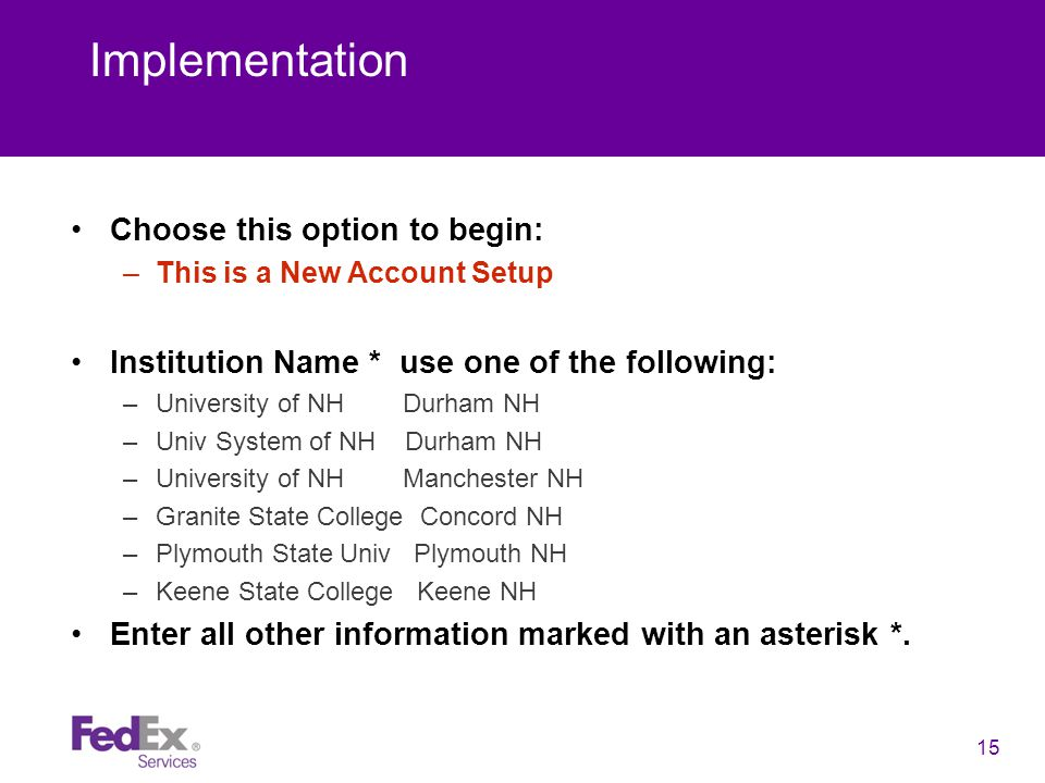 15 Implementation Choose this option to begin: –This is a New Account Setup Institution Name * use one of the following: –University of NH Durham NH –Univ System of NH Durham NH –University of NH Manchester NH –Granite State College Concord NH –Plymouth State Univ Plymouth NH –Keene State College Keene NH Enter all other information marked with an asterisk *.