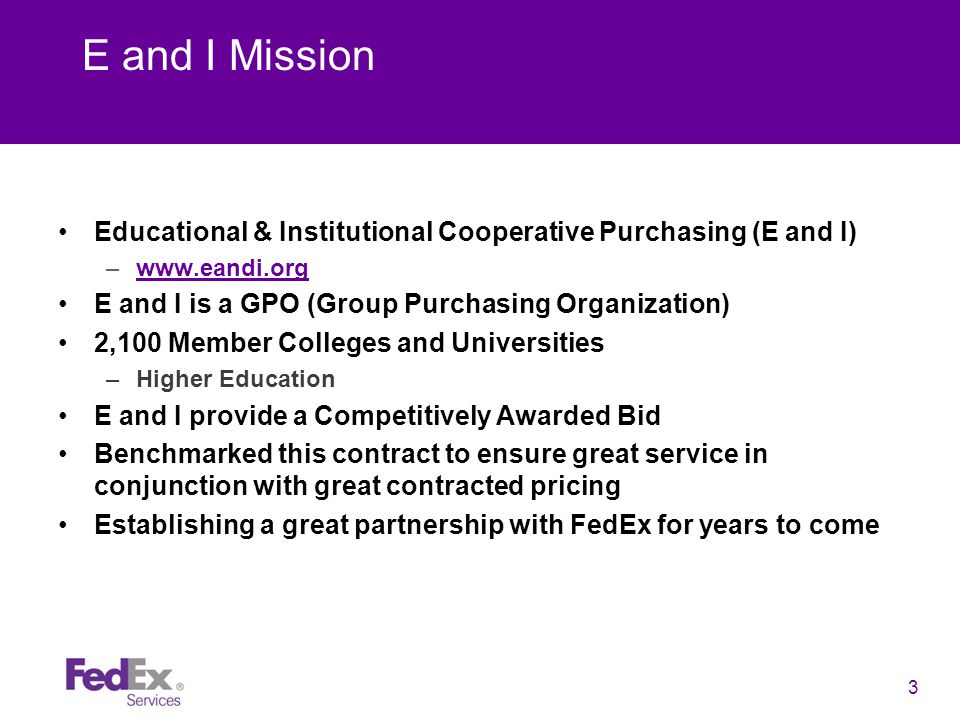 3 E and I Mission Educational & Institutional Cooperative Purchasing (E and I) –www.eandi.orgwww.eandi.org E and I is a GPO (Group Purchasing Organization) 2,100 Member Colleges and Universities –Higher Education E and I provide a Competitively Awarded Bid Benchmarked this contract to ensure great service in conjunction with great contracted pricing Establishing a great partnership with FedEx for years to come