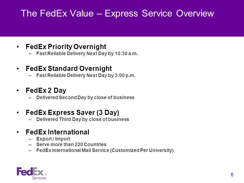 6 The FedEx Value – Express Service Overview FedEx Priority Overnight –Fast Reliable Delivery Next Day by 10:30 a.m.