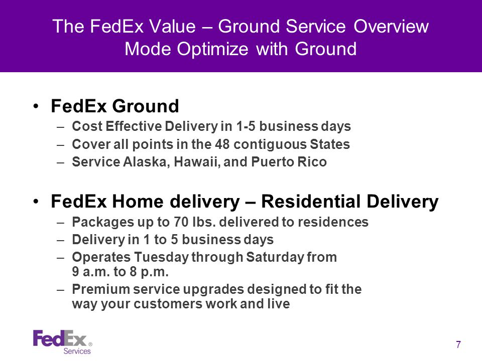 7 The FedEx Value – Ground Service Overview Mode Optimize with Ground FedEx Ground –Cost Effective Delivery in 1-5 business days –Cover all points in the 48 contiguous States –Service Alaska, Hawaii, and Puerto Rico FedEx Home delivery – Residential Delivery –Packages up to 70 lbs.