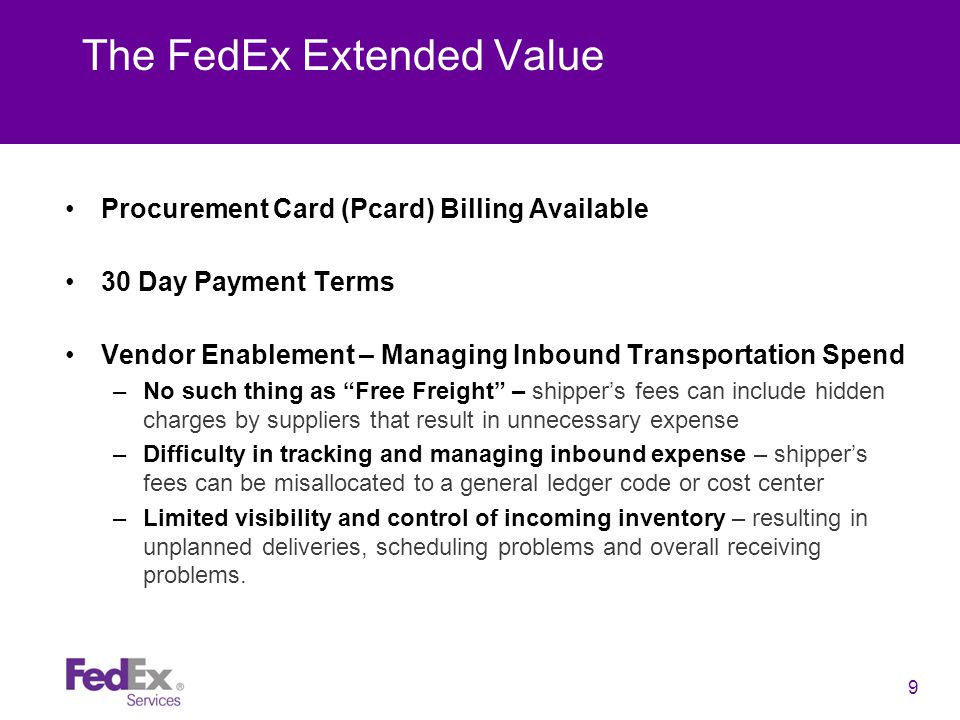 9 The FedEx Extended Value Procurement Card (Pcard) Billing Available 30 Day Payment Terms Vendor Enablement – Managing Inbound Transportation Spend –No such thing as Free Freight – shipper's fees can include hidden charges by suppliers that result in unnecessary expense –Difficulty in tracking and managing inbound expense – shipper's fees can be misallocated to a general ledger code or cost center –Limited visibility and control of incoming inventory – resulting in unplanned deliveries, scheduling problems and overall receiving problems.