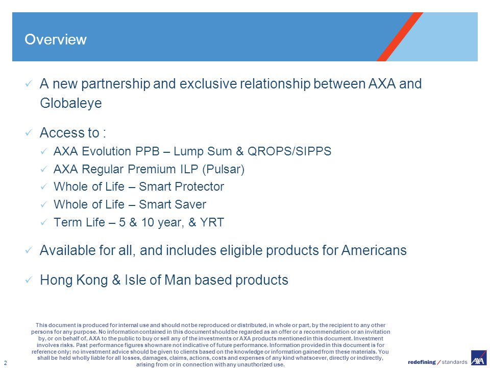 2 Overview A new partnership and exclusive relationship between AXA and Globaleye Access to : AXA Evolution PPB – Lump Sum & QROPS/SIPPS AXA Regular P
