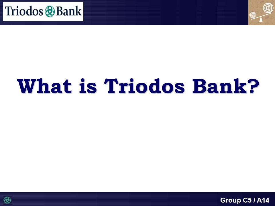 Group C5 / A14 What is Triodos Bank