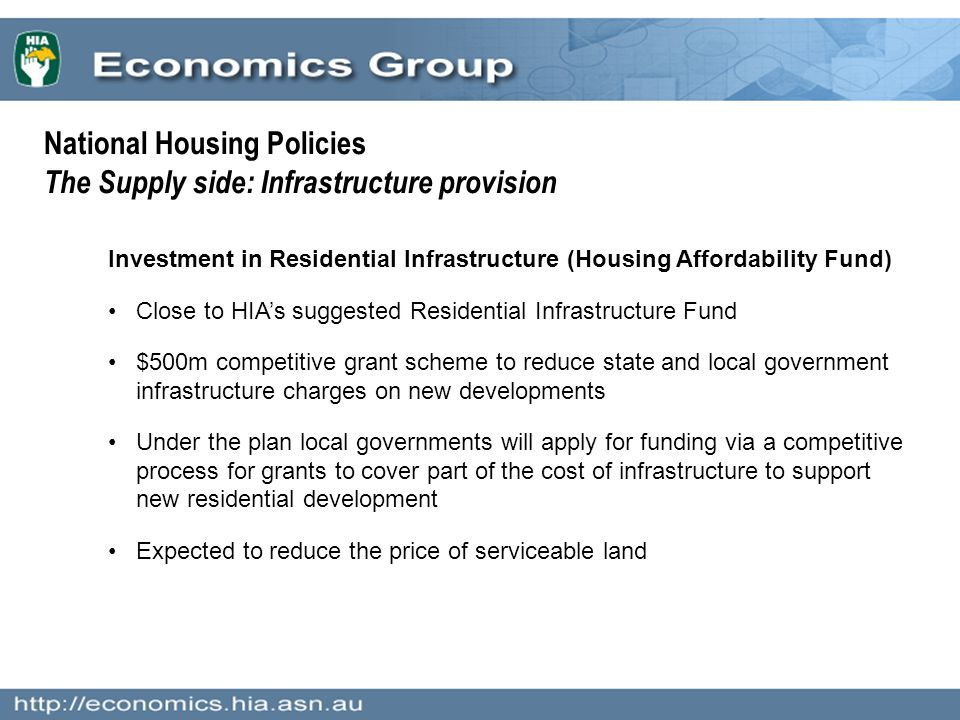 Investment in Residential Infrastructure (Housing Affordability Fund) Close to HIA's suggested Residential Infrastructure Fund $500m competitive grant scheme to reduce state and local government infrastructure charges on new developments Under the plan local governments will apply for funding via a competitive process for grants to cover part of the cost of infrastructure to support new residential development Expected to reduce the price of serviceable land National Housing Policies The Supply side: Infrastructure provision