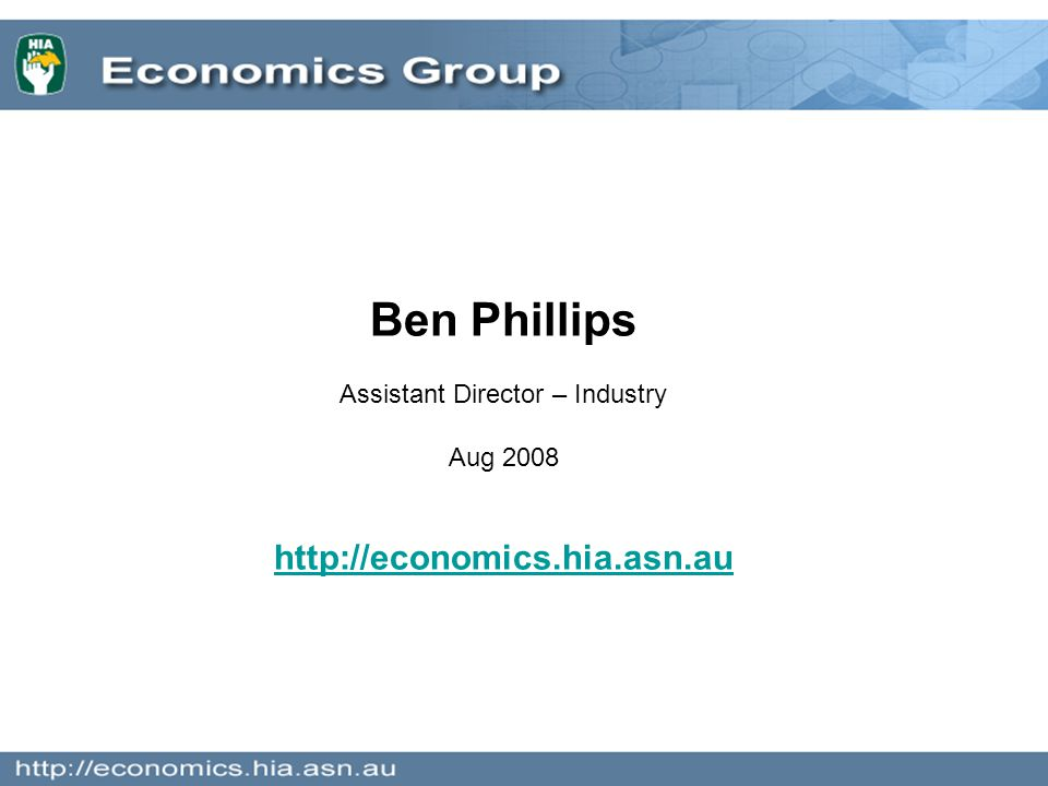 Ben Phillips Assistant Director – Industry Aug 2008 http://economics.hia.asn.au
