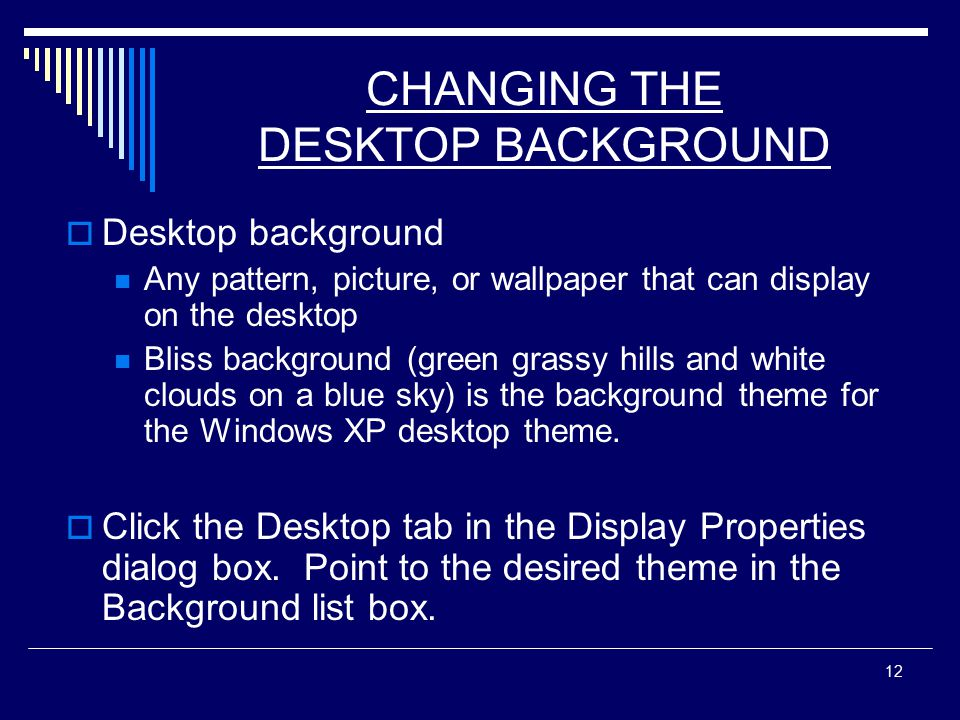 12 CHANGING THE DESKTOP BACKGROUND  Desktop background Any pattern, picture, or wallpaper that can display on the desktop Bliss background (green grassy hills and white clouds on a blue sky) is the background theme for the Windows XP desktop theme.
