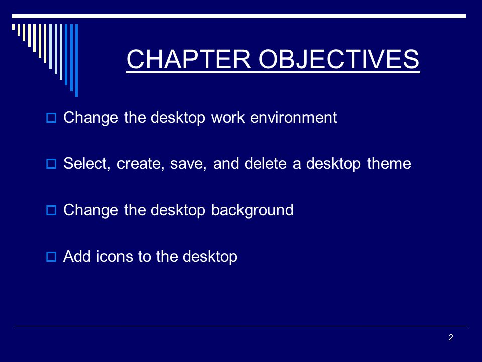 2 CHAPTER OBJECTIVES  Change the desktop work environment  Select, create, save, and delete a desktop theme  Change the desktop background  Add icons to the desktop