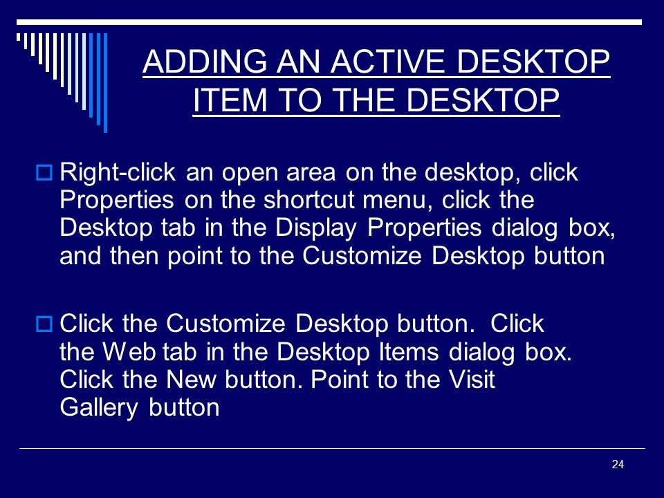 24 ADDING AN ACTIVE DESKTOP ITEM TO THE DESKTOP  Right-click an open area on the desktop, click Properties on the shortcut menu, click the Desktop tab in the Display Properties dialog box, and then point to the Customize Desktop button  Click the Customize Desktop button.
