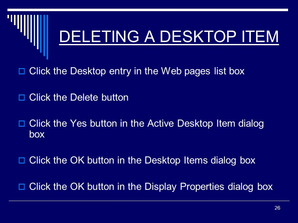 26 DELETING A DESKTOP ITEM  Click the Desktop entry in the Web pages list box  Click the Delete button  Click the Yes button in the Active Desktop Item dialog box  Click the OK button in the Desktop Items dialog box  Click the OK button in the Display Properties dialog box